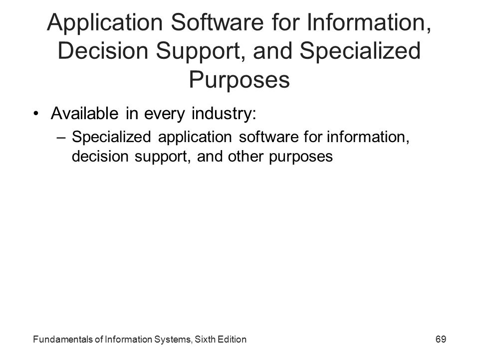 Application Software for Information, Decision Support, and Specialized Purposes Available in every industry: –Specialized application software for information, decision support, and other purposes Fundamentals of Information Systems, Sixth Edition69