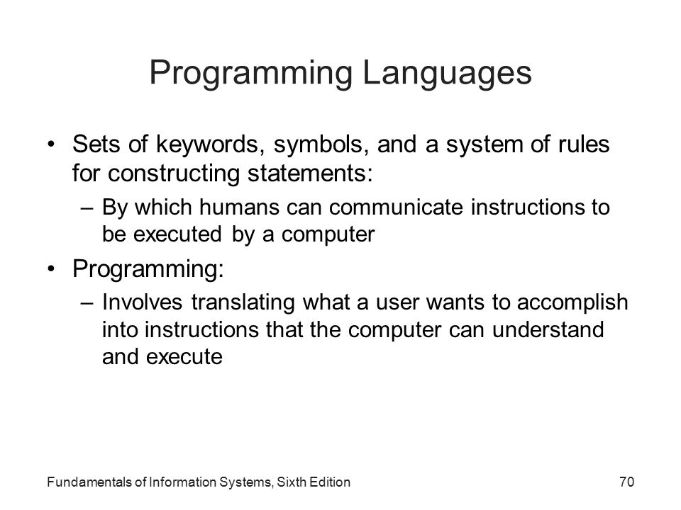 Programming Languages Sets of keywords, symbols, and a system of rules for constructing statements: –By which humans can communicate instructions to be executed by a computer Programming: –Involves translating what a user wants to accomplish into instructions that the computer can understand and execute Fundamentals of Information Systems, Sixth Edition70