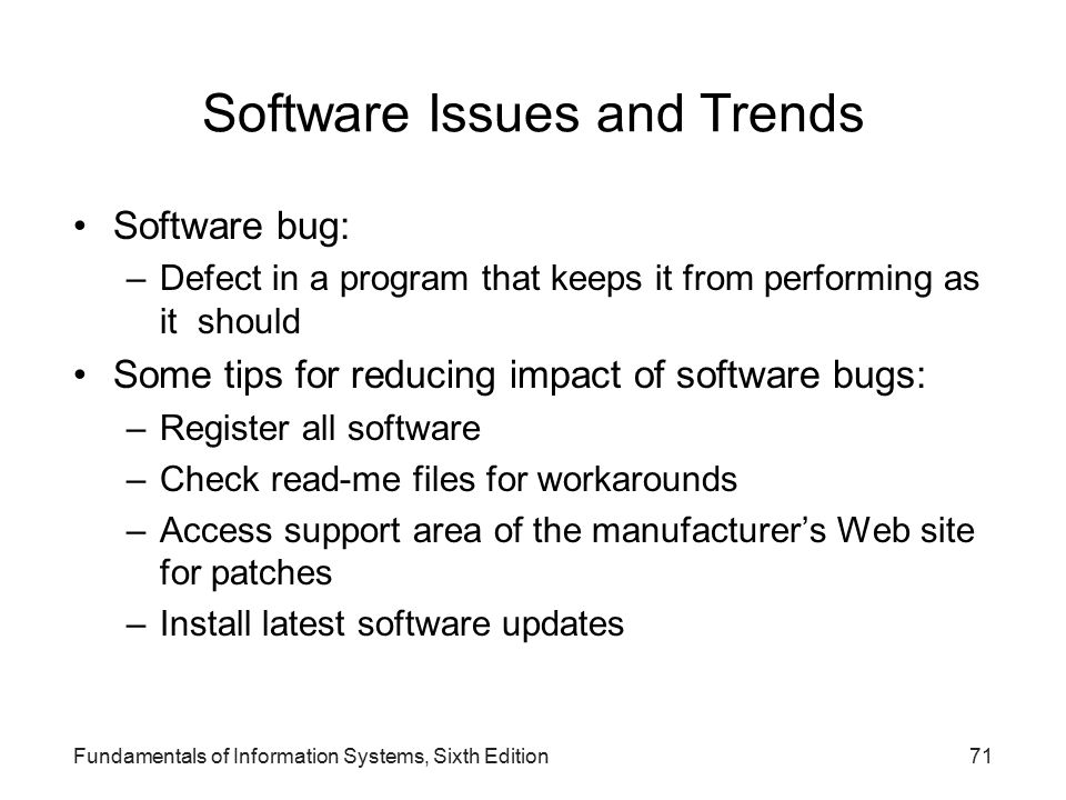 Software Issues and Trends Software bug: –Defect in a program that keeps it from performing as it should Some tips for reducing impact of software bugs: –Register all software –Check read-me files for workarounds –Access support area of the manufacturer's Web site for patches –Install latest software updates Fundamentals of Information Systems, Sixth Edition71