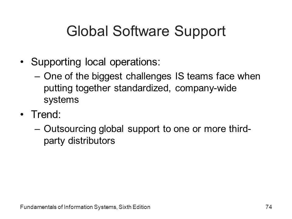 Global Software Support Supporting local operations: –One of the biggest challenges IS teams face when putting together standardized, company-wide systems Trend: –Outsourcing global support to one or more third- party distributors Fundamentals of Information Systems, Sixth Edition74