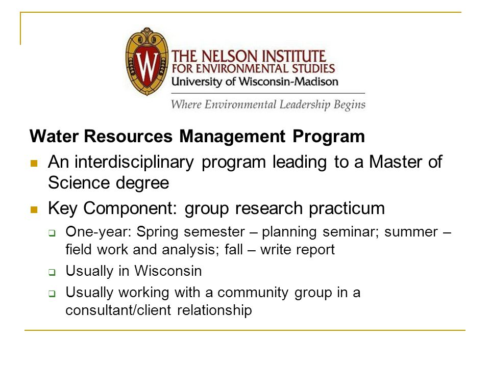 Nelson Water Resources Management Program An interdisciplinary program leading to a Master of Science degree Key Component: group research practicum  One-year: Spring semester – planning seminar; summer – field work and analysis; fall – write report  Usually in Wisconsin  Usually working with a community group in a consultant/client relationship