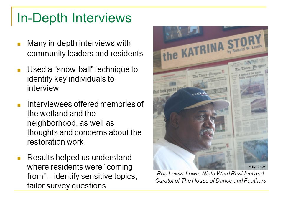 Many in-depth interviews with community leaders and residents Used a snow-ball technique to identify key individuals to interview Interviewees offered memories of the wetland and the neighborhood, as well as thoughts and concerns about the restoration work Results helped us understand where residents were coming from – identify sensitive topics, tailor survey questions Ron Lewis, Lower Ninth Ward Resident and Curator of The House of Dance and Feathers E.