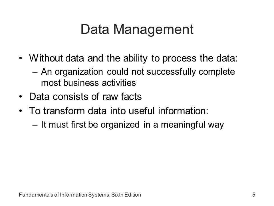 Fundamentals of Information Systems, Sixth Edition16 Data Modeling and Database Characteristics When building a database, an organization must consider: –Content: What data should be collected and at what cost.