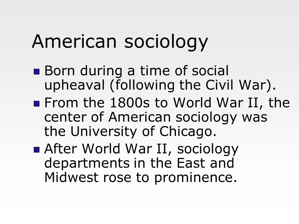 American sociology Born during a time of social upheaval (following the Civil War). From the 1800s to World War II, the center of American sociology w