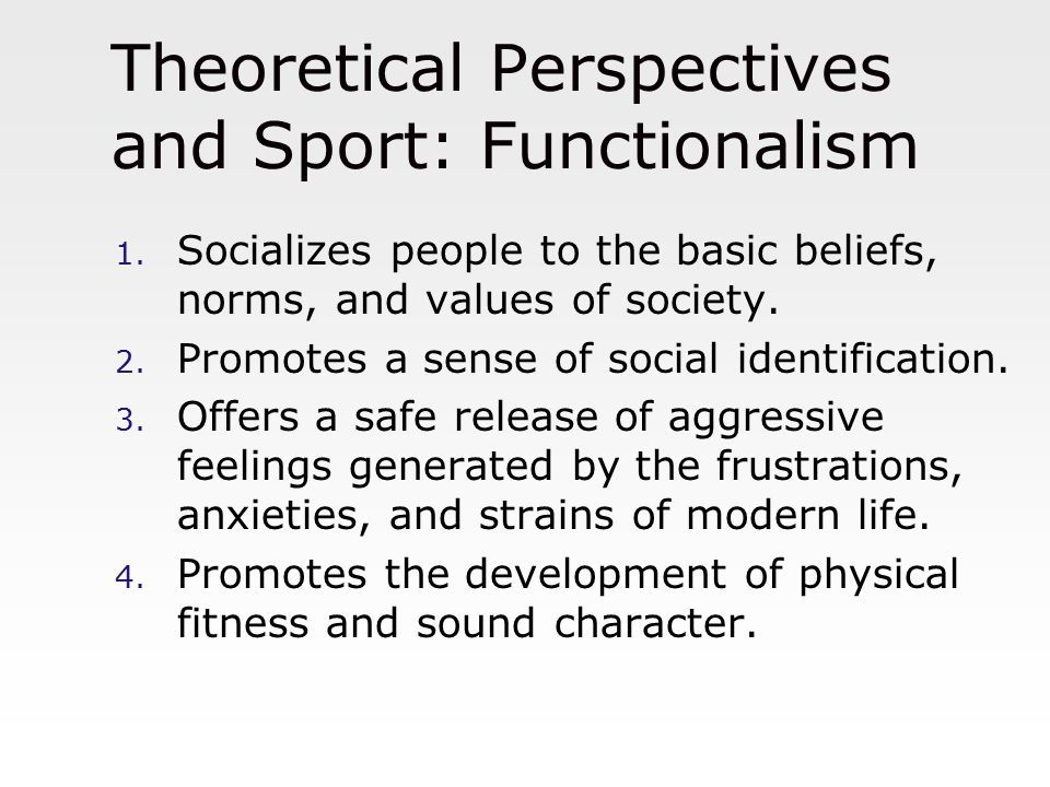 Theoretical Perspectives and Sport: Functionalism 1. Socializes people to the basic beliefs, norms, and values of society. 2. Promotes a sense of soci