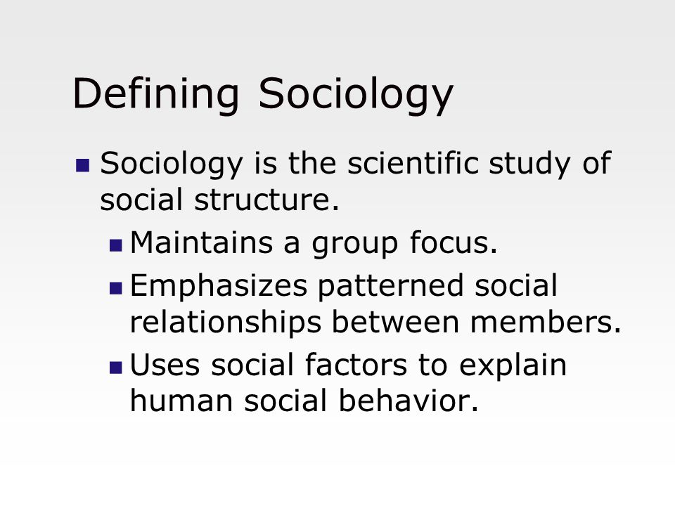 Defining Sociology Sociology is the scientific study of social structure. Maintains a group focus. Emphasizes patterned social relationships between m