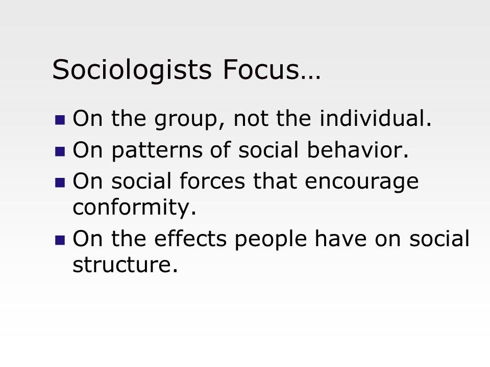Sociologists Focus… On the group, not the individual. On patterns of social behavior. On social forces that encourage conformity. On the effects peopl