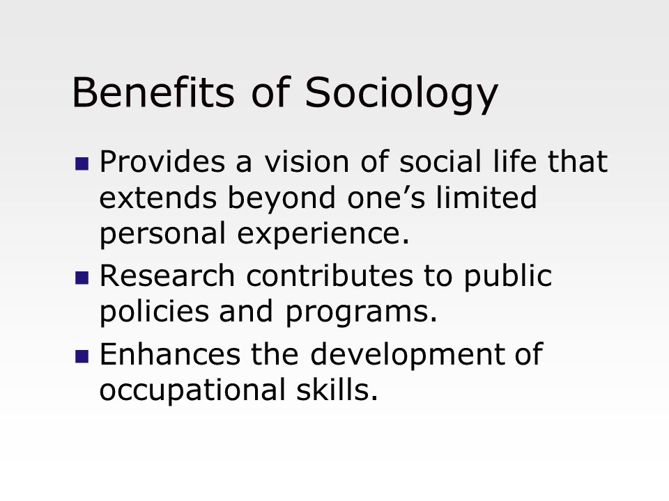 Benefits of Sociology Provides a vision of social life that extends beyond one's limited personal experience. Research contributes to public policies