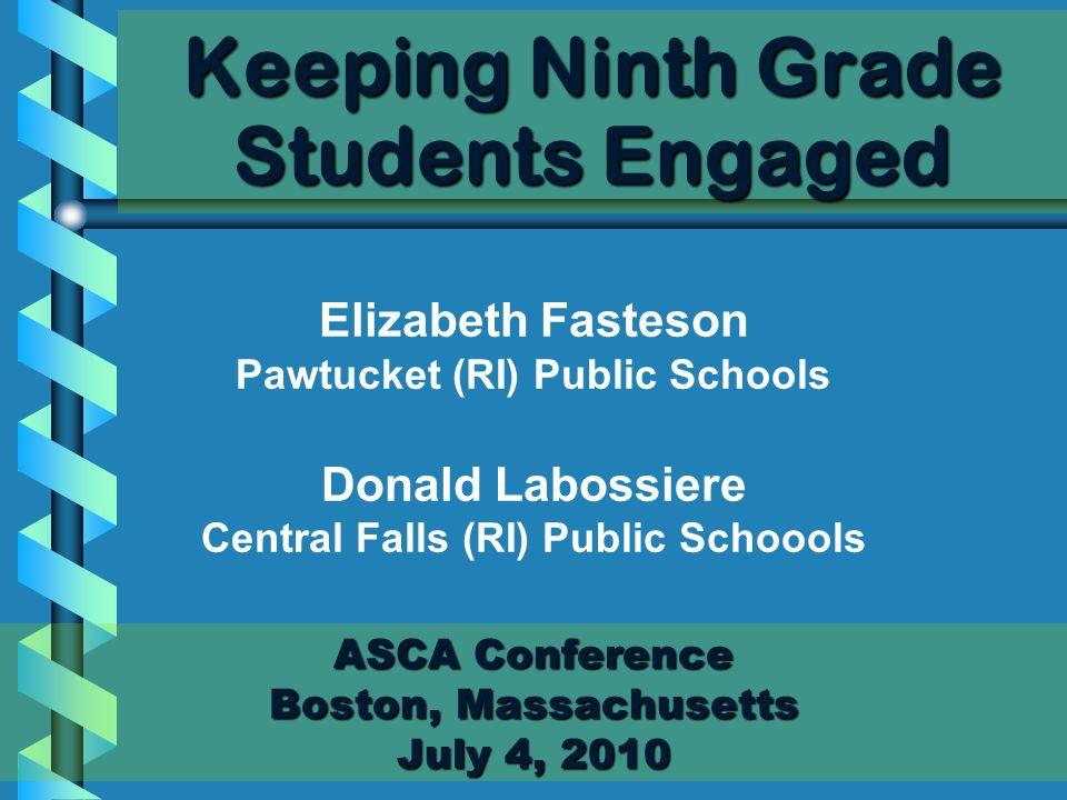 Keeping Ninth Grade Students Engaged ASCA Conference Boston, Massachusetts July 4, 2010 Elizabeth Fasteson Pawtucket (RI) Public Schools Donald Labossiere Central Falls (RI) Public Schoools
