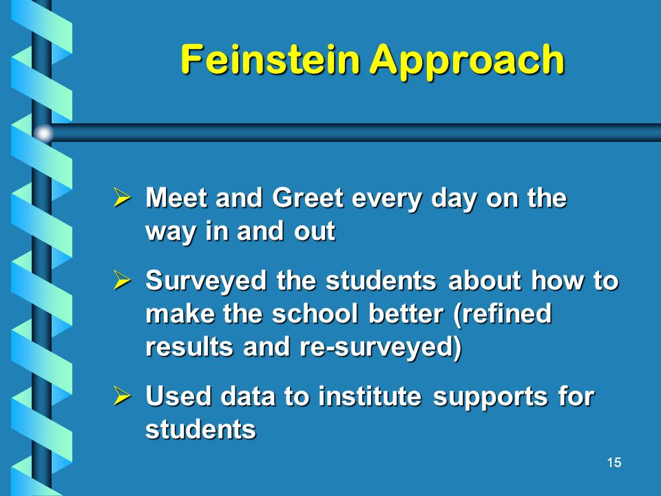 Feinstein Approach  Meet and Greet every day on the way in and out  Surveyed the students about how to make the school better (refined results and re-surveyed)  Used data to institute supports for students 15