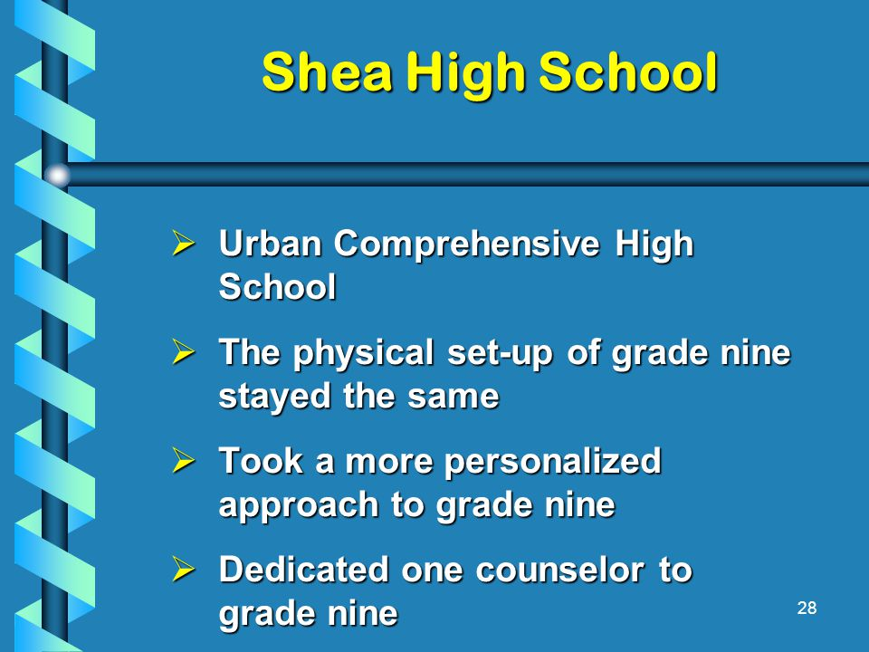 Shea High School  Urban Comprehensive High School  The physical set-up of grade nine stayed the same  Took a more personalized approach to grade nine  Dedicated one counselor to grade nine 28
