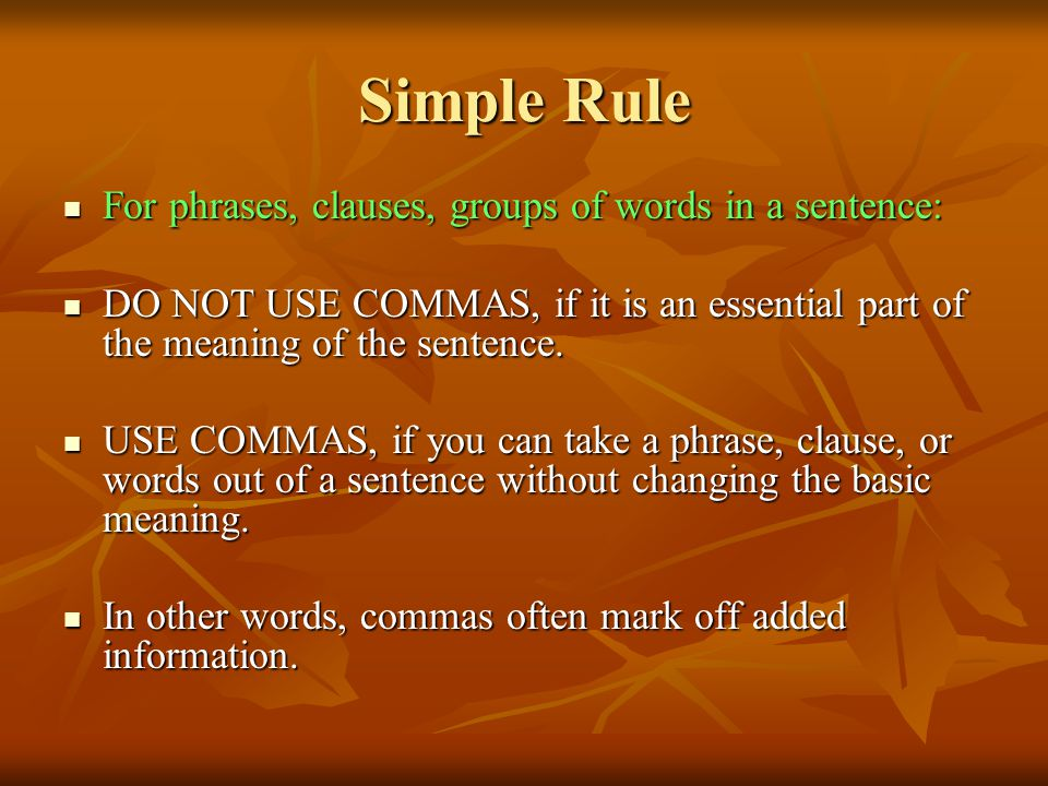 Simple Rule For phrases, clauses, groups of words in a sentence: For phrases, clauses, groups of words in a sentence: DO NOT USE COMMAS, if it is an e