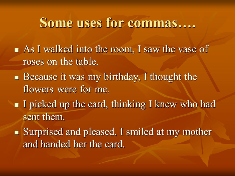 Some uses for commas….As I walked into the room, I saw the vase of roses on the table.