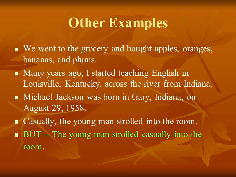 Other Examples We went to the grocery and bought apples, oranges, bananas, and plums. Many years ago, I started teaching English in Louisville, Kentuc