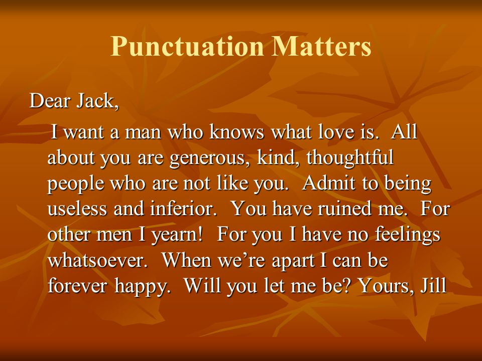 Punctuation Matters Dear Jack, I want a man who knows what love is. All about you are generous, kind, thoughtful people who are not like you. Admit to