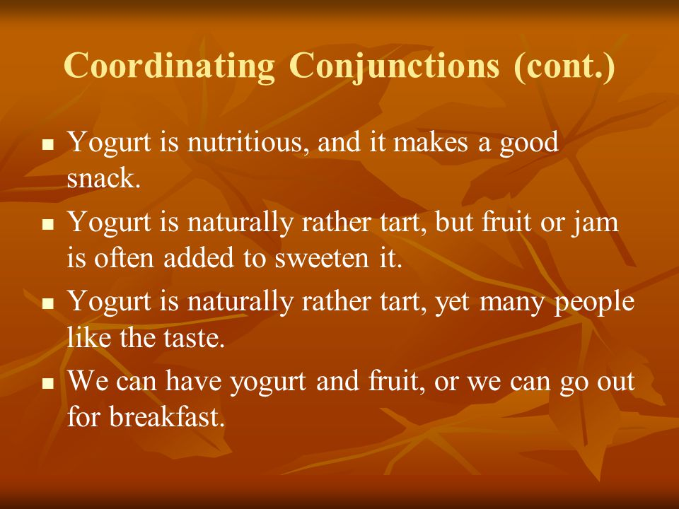 Coordinating Conjunctions (cont.) Yogurt is nutritious, and it makes a good snack.