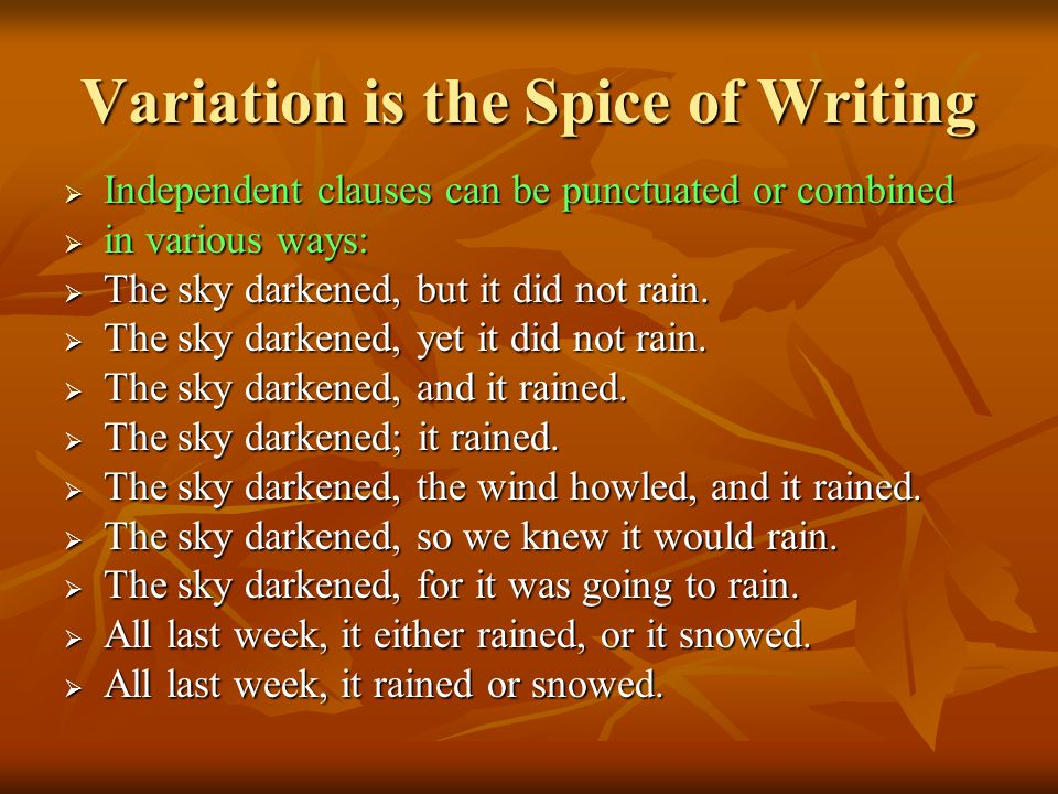 Variation is the Spice of Writing  Independent clauses can be punctuated or combined  in various ways:  The sky darkened, but it did not rain.
