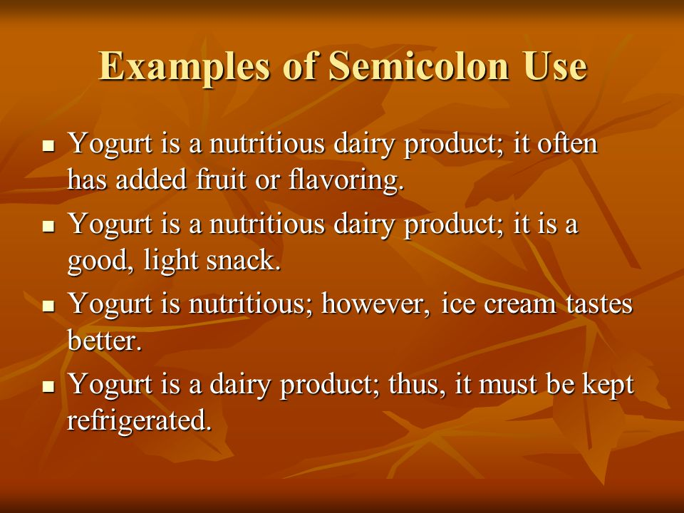 Examples of Semicolon Use Yogurt is a nutritious dairy product; it often has added fruit or flavoring.