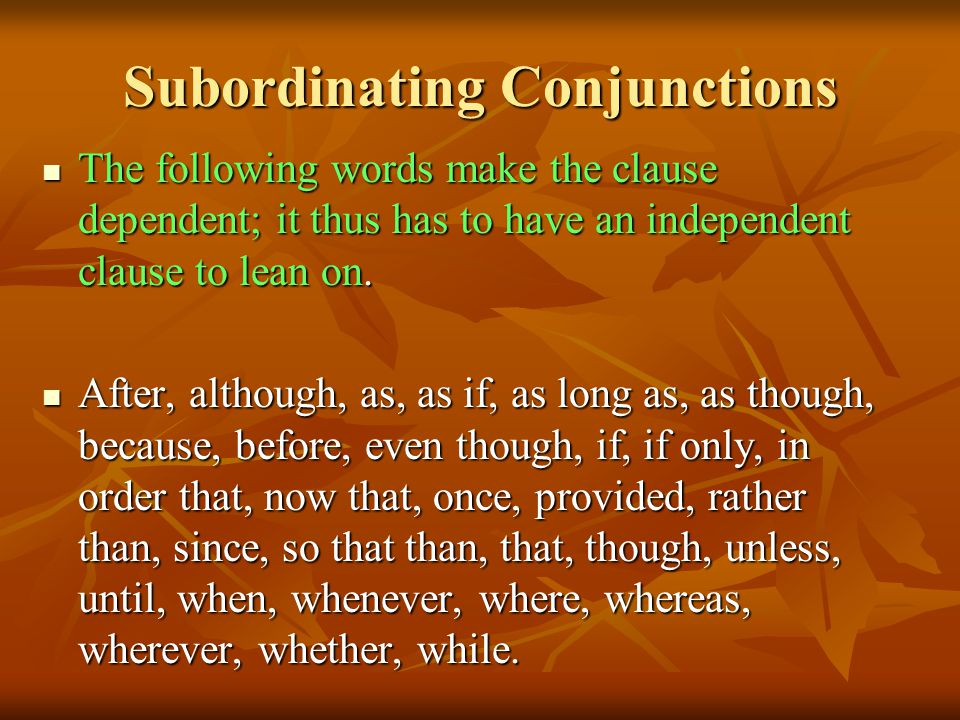 Subordinating Conjunctions The following words make the clause dependent; it thus has to have an independent clause to lean on.