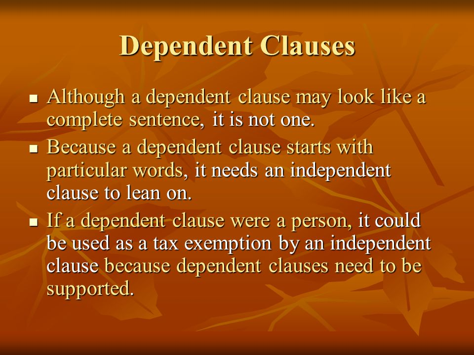 Dependent Clauses Although a dependent clause may look like a complete sentence, it is not one. Although a dependent clause may look like a complete s