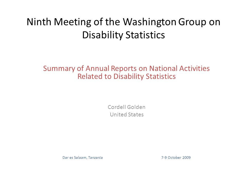 Ninth Meeting of the Washington Group on Disability Statistics Summary of Annual Reports on National Activities Related to Disability Statistics Cordell Golden United States Dar es Salaam, Tanzania7-9 October 2009
