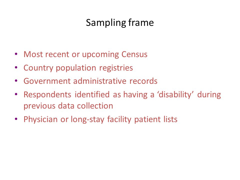 Sampling frame Most recent or upcoming Census Country population registries Government administrative records Respondents identified as having a 'disability' during previous data collection Physician or long-stay facility patient lists