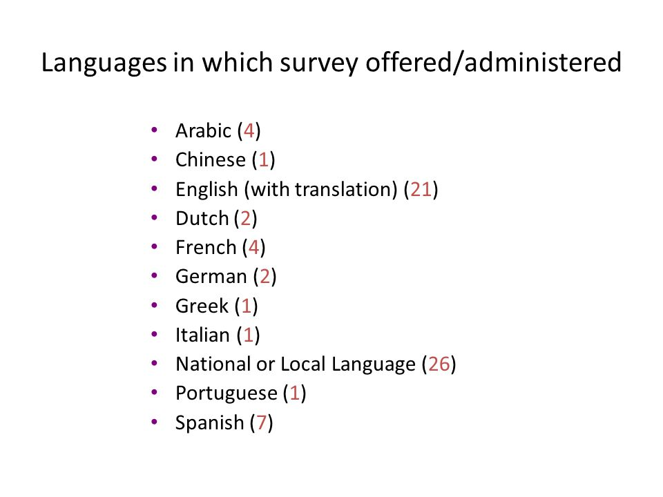 Languages in which survey offered/administered Arabic (4) Chinese (1) English (with translation) (21) Dutch (2) French (4) German (2) Greek (1) Italian (1) National or Local Language (26) Portuguese (1) Spanish (7)