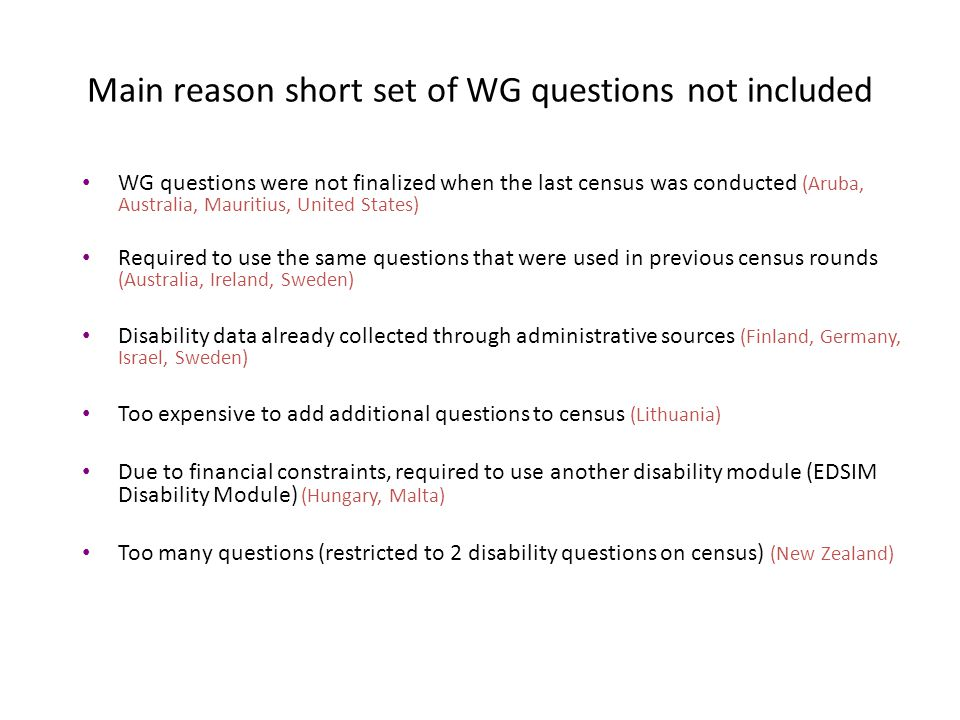 Main reason short set of WG questions not included WG questions were not finalized when the last census was conducted (Aruba, Australia, Mauritius, United States) Required to use the same questions that were used in previous census rounds (Australia, Ireland, Sweden) Disability data already collected through administrative sources (Finland, Germany, Israel, Sweden) Too expensive to add additional questions to census (Lithuania) Due to financial constraints, required to use another disability module (EDSIM Disability Module) (Hungary, Malta) Too many questions (restricted to 2 disability questions on census) (New Zealand)