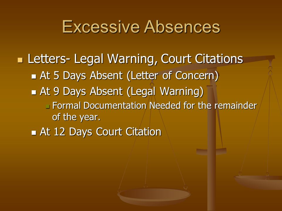 Excessive Absences Letters- Legal Warning, Court Citations Letters- Legal Warning, Court Citations At 5 Days Absent (Letter of Concern) At 5 Days Absent (Letter of Concern) At 9 Days Absent (Legal Warning) At 9 Days Absent (Legal Warning) Formal Documentation Needed for the remainder of the year.
