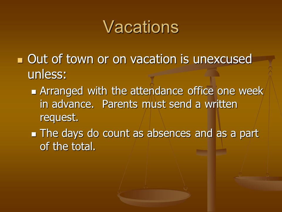 Vacations Out of town or on vacation is unexcused unless: Out of town or on vacation is unexcused unless: Arranged with the attendance office one week