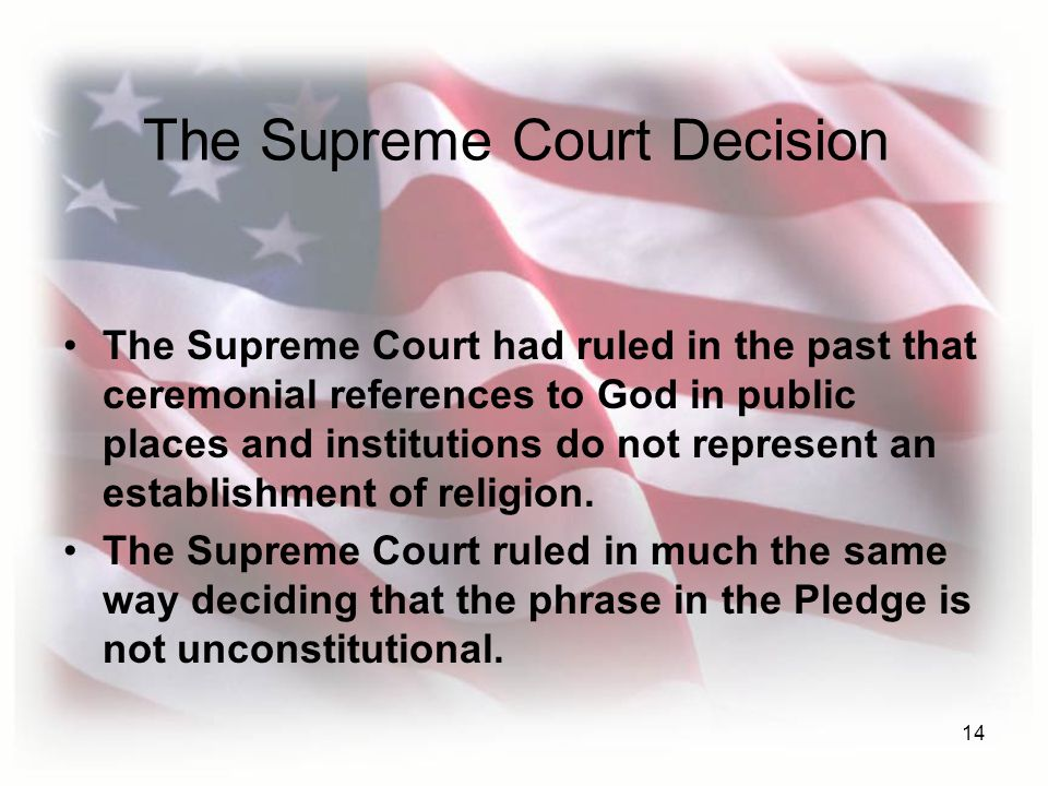 14 The Supreme Court Decision The Supreme Court had ruled in the past that ceremonial references to God in public places and institutions do not represent an establishment of religion.
