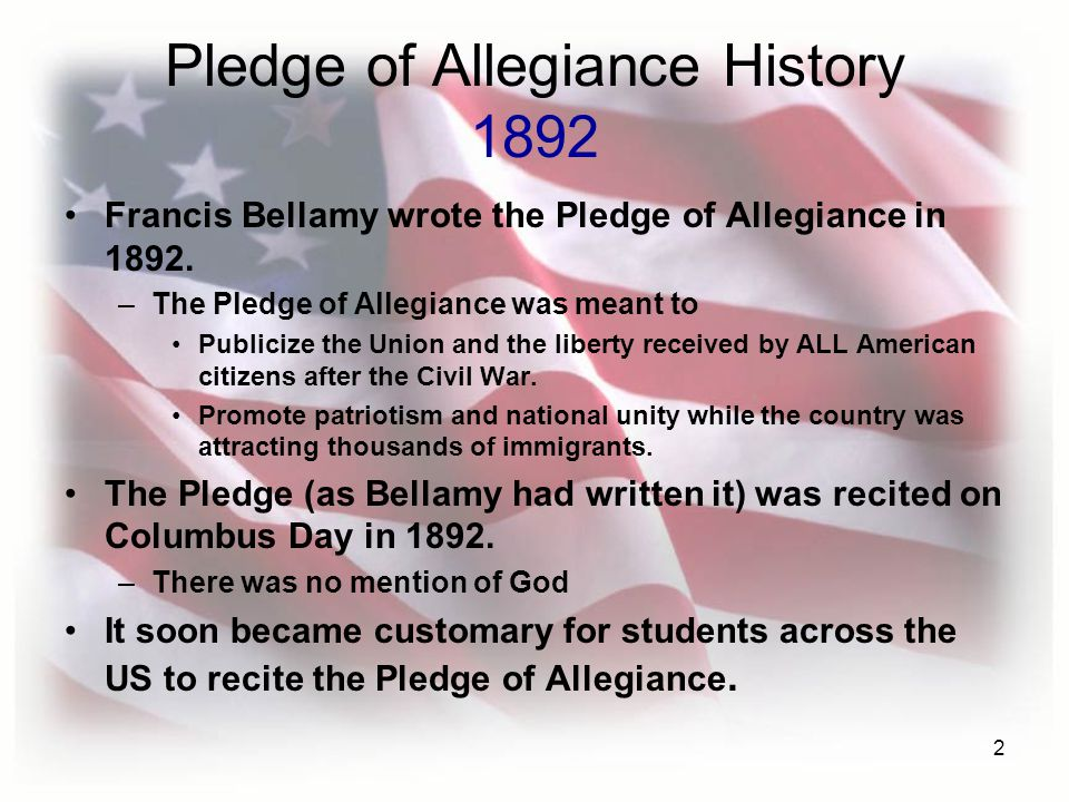 2 Pledge of Allegiance History 1892 Francis Bellamy wrote the Pledge of Allegiance in 1892.