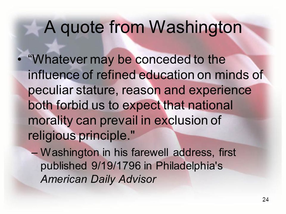 24 A quote from Washington Whatever may be conceded to the influence of refined education on minds of peculiar stature, reason and experience both forbid us to expect that national morality can prevail in exclusion of religious principle. –Washington in his farewell address, first published 9/19/1796 in Philadelphia s American Daily Advisor