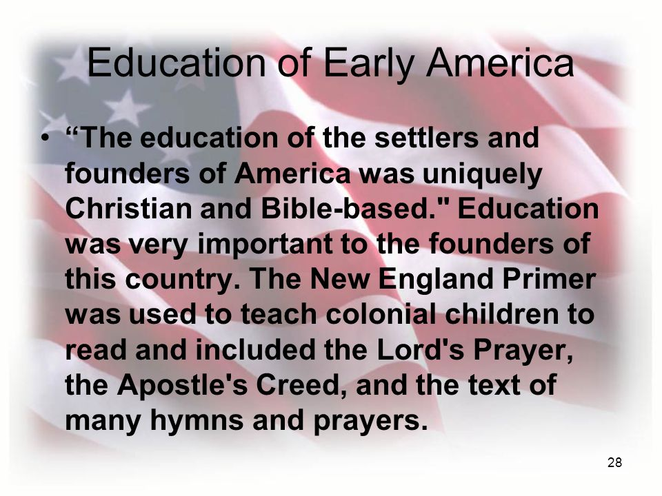 28 Education of Early America The education of the settlers and founders of America was uniquely Christian and Bible-based. Education was very important to the founders of this country.