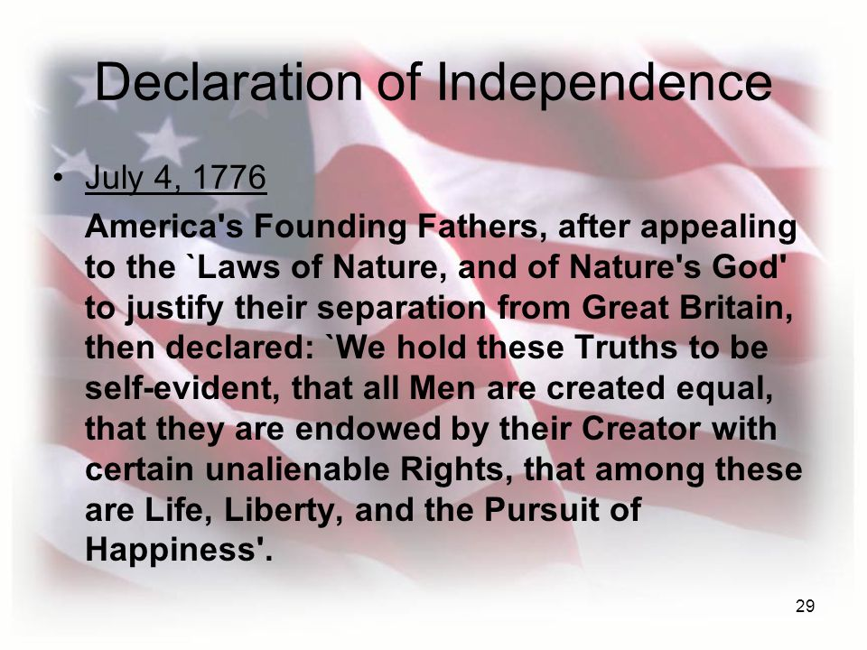 29 Declaration of Independence July 4, 1776 America s Founding Fathers, after appealing to the `Laws of Nature, and of Nature s God to justify their separation from Great Britain, then declared: `We hold these Truths to be self-evident, that all Men are created equal, that they are endowed by their Creator with certain unalienable Rights, that among these are Life, Liberty, and the Pursuit of Happiness .