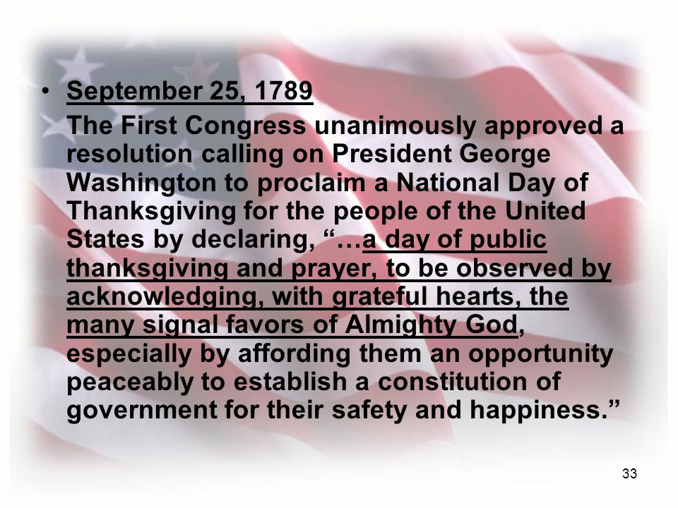 33 September 25, 1789 The First Congress unanimously approved a resolution calling on President George Washington to proclaim a National Day of Thanksgiving for the people of the United States by declaring, …a day of public thanksgiving and prayer, to be observed by acknowledging, with grateful hearts, the many signal favors of Almighty God, especially by affording them an opportunity peaceably to establish a constitution of government for their safety and happiness.