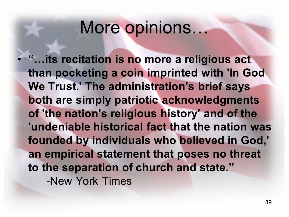 39 More opinions… …its recitation is no more a religious act than pocketing a coin imprinted with In God We Trust. The administration s brief says both are simply patriotic acknowledgments of the nation s religious history and of the undeniable historical fact that the nation was founded by individuals who believed in God, an empirical statement that poses no threat to the separation of church and state. -New York Times