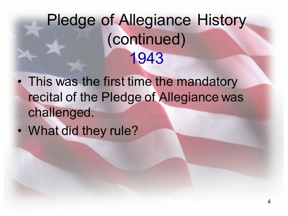 4 Pledge of Allegiance History (continued) 1943 This was the first time the mandatory recital of the Pledge of Allegiance was challenged.