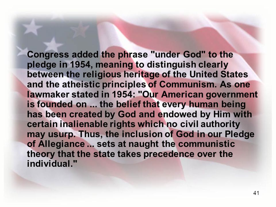 41 Congress added the phrase under God to the pledge in 1954, meaning to distinguish clearly between the religious heritage of the United States and the atheistic principles of Communism.