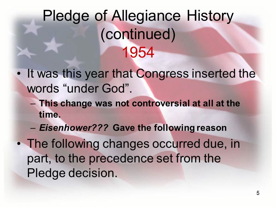 5 Pledge of Allegiance History (continued) 1954 It was this year that Congress inserted the words under God .