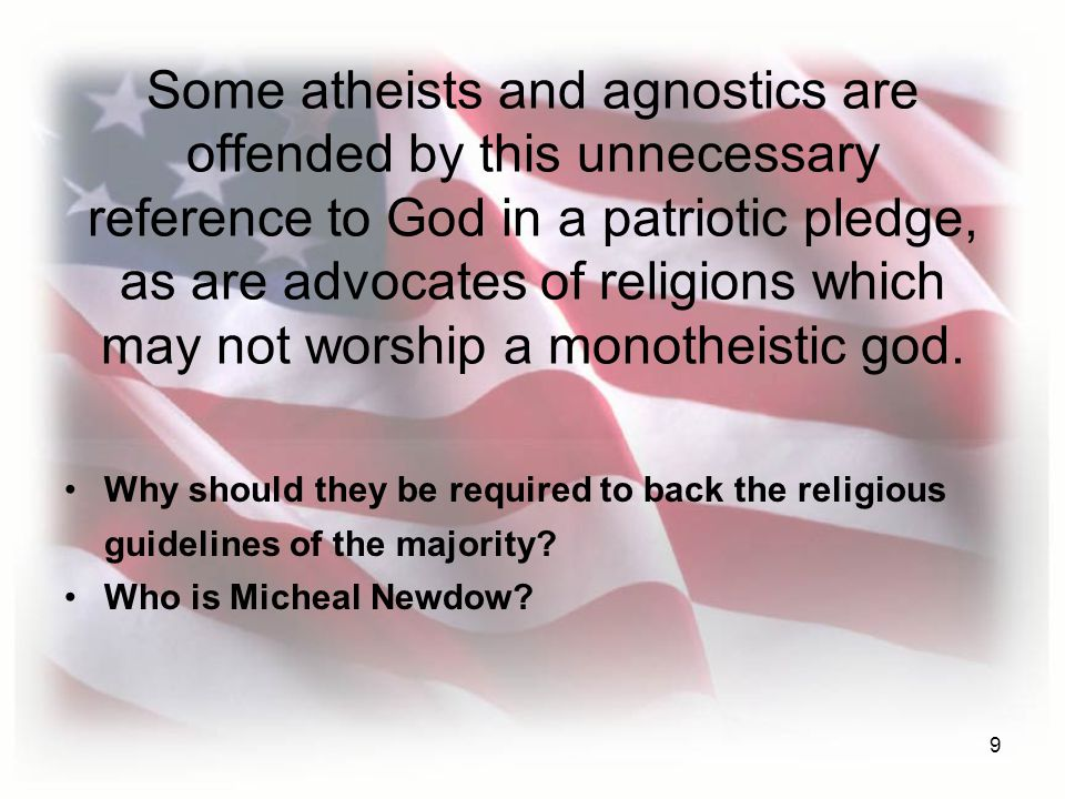 9 Some atheists and agnostics are offended by this unnecessary reference to God in a patriotic pledge, as are advocates of religions which may not worship a monotheistic god.