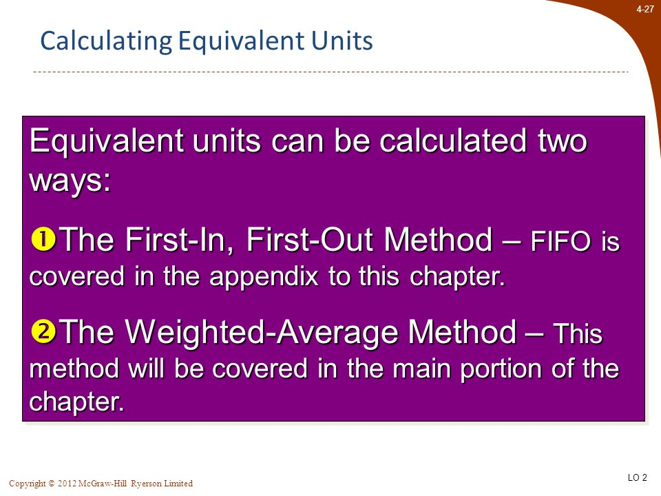 4-27 Copyright © 2012 McGraw-Hill Ryerson Limited Calculating Equivalent Units Equivalent units can be calculated two ways:  The First-In, First-Out Method – FIFO is covered in the appendix to this chapter.