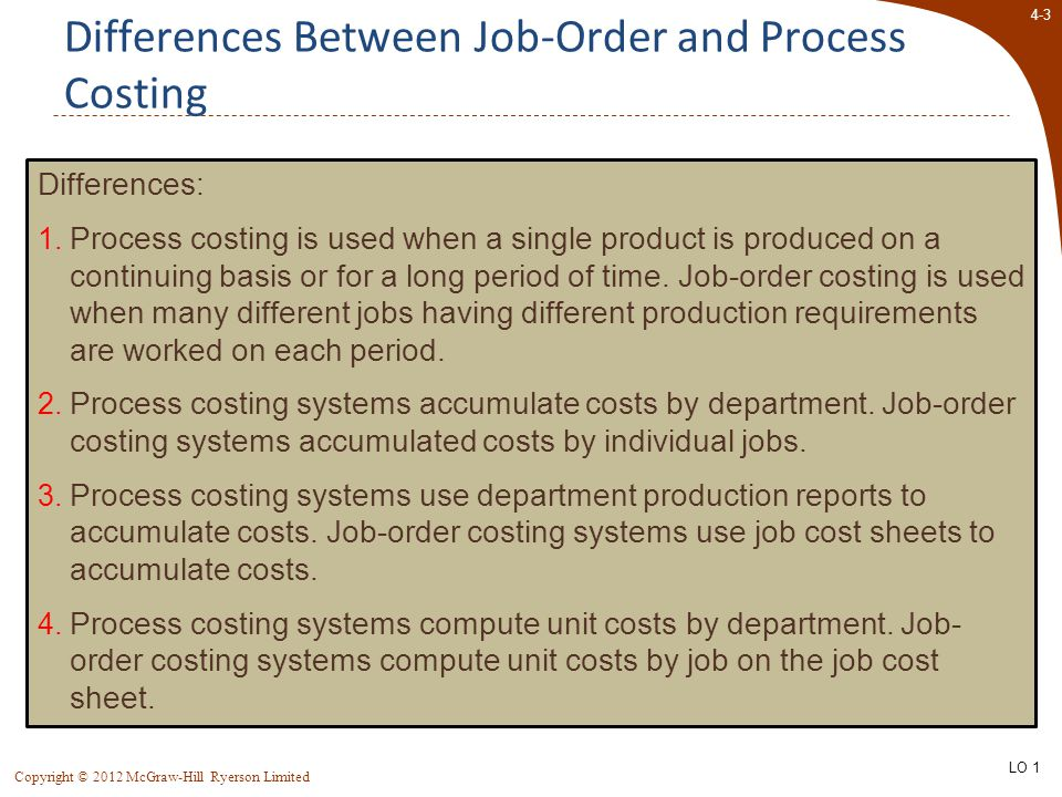 4-3 Copyright © 2012 McGraw-Hill Ryerson Limited Differences Between Job-Order and Process Costing Differences: 1. Process costing is used when a sing