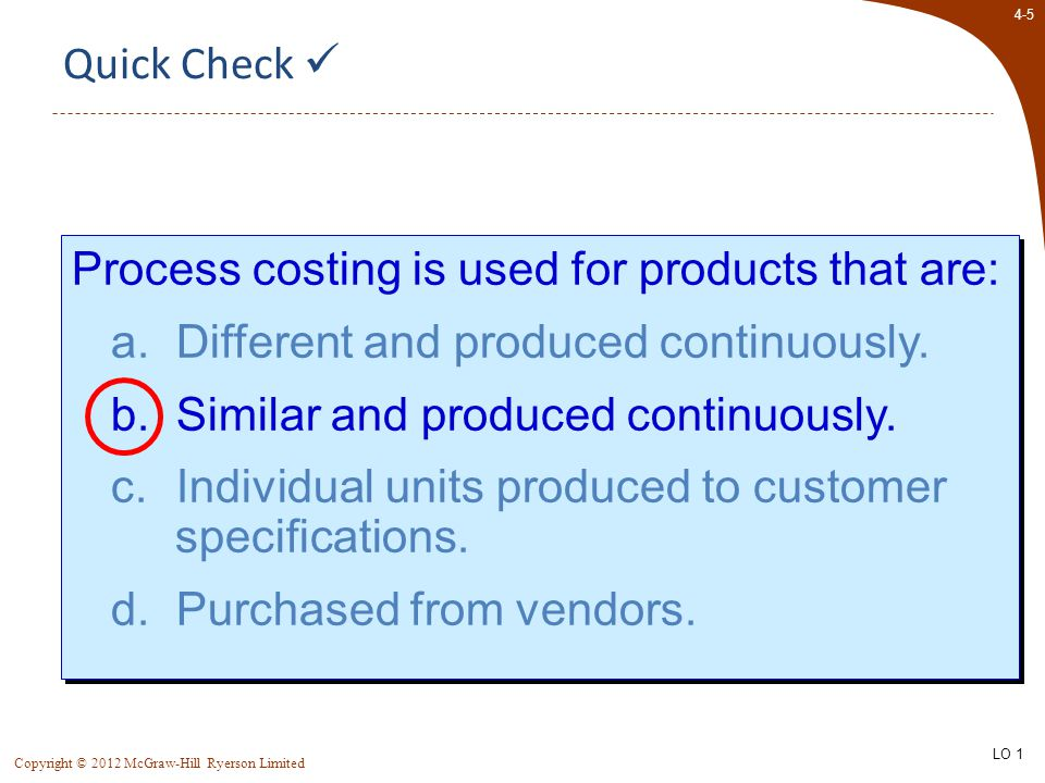 4-5 Copyright © 2012 McGraw-Hill Ryerson Limited Process costing is used for products that are: a.Different and produced continuously. b.Similar and p