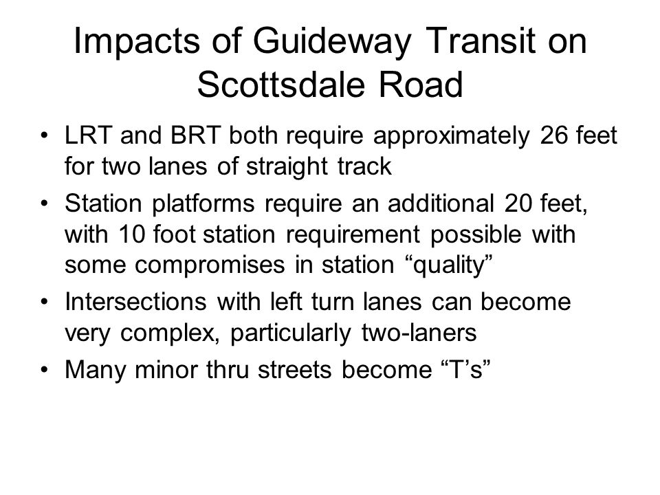 Impacts of Guideway Transit on Scottsdale Road LRT and BRT both require approximately 26 feet for two lanes of straight track Station platforms requir