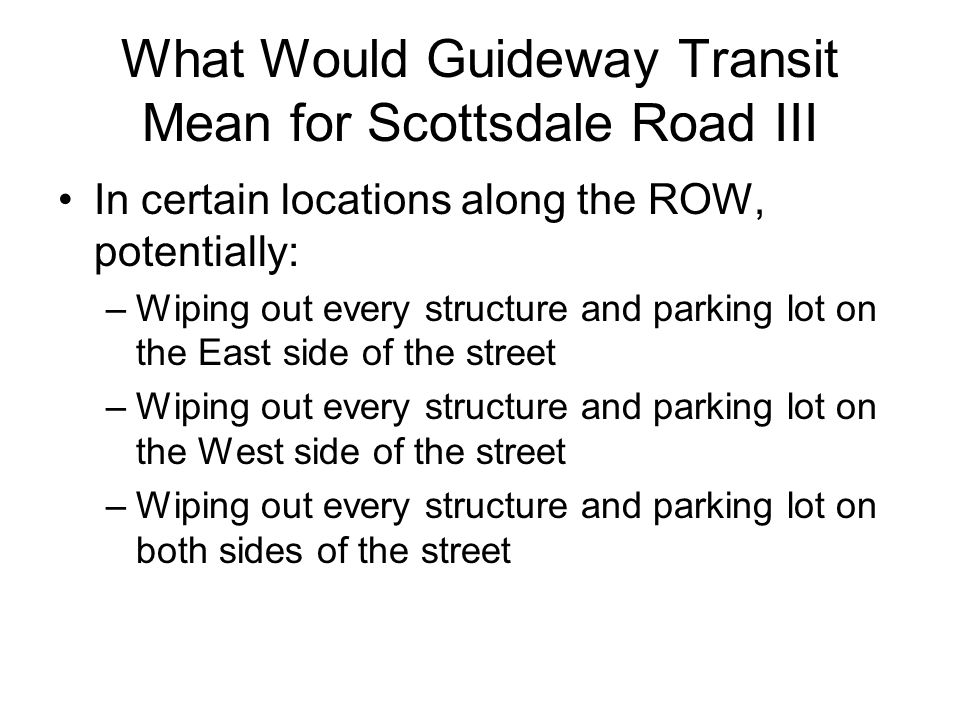 What Would Guideway Transit Mean for Scottsdale Road III In certain locations along the ROW, potentially: –Wiping out every structure and parking lot