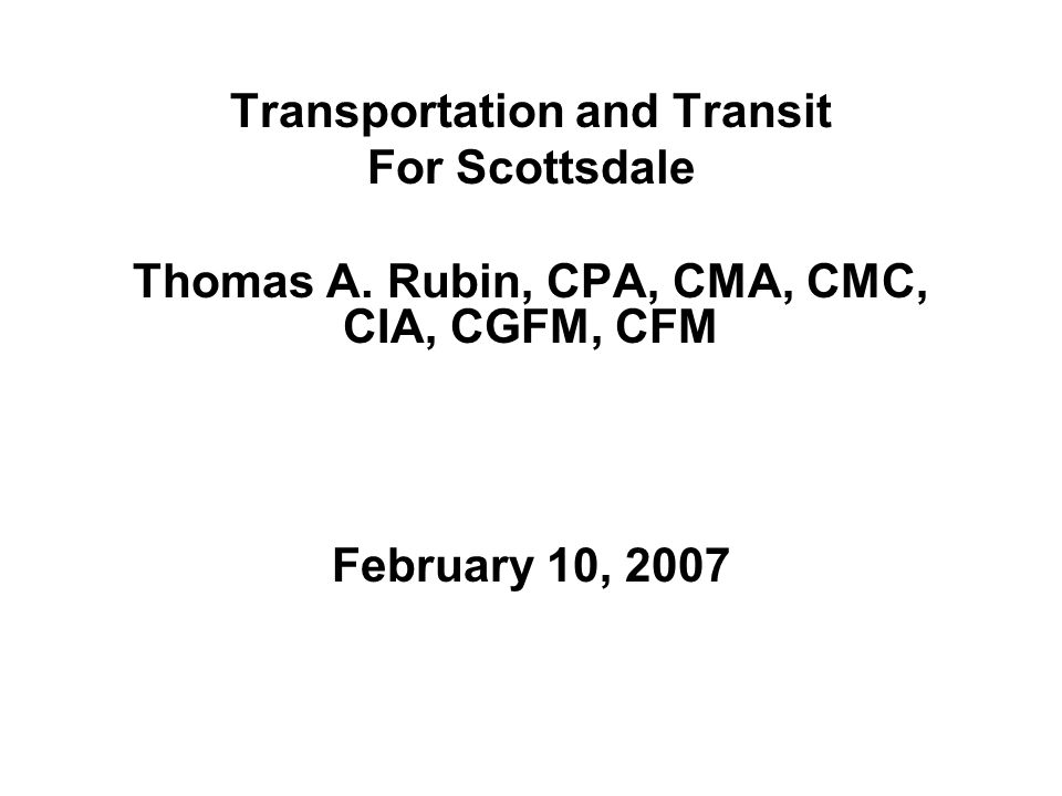 February 10, 2007 Transportation and Transit For Scottsdale Thomas A. Rubin, CPA, CMA, CMC, CIA, CGFM, CFM