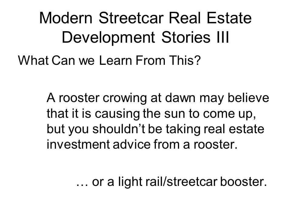 Modern Streetcar Real Estate Development Stories III What Can we Learn From This? A rooster crowing at dawn may believe that it is causing the sun to