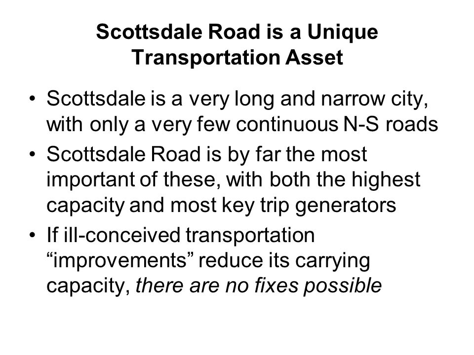 Scottsdale Road is a Unique Transportation Asset Scottsdale is a very long and narrow city, with only a very few continuous N-S roads Scottsdale Road