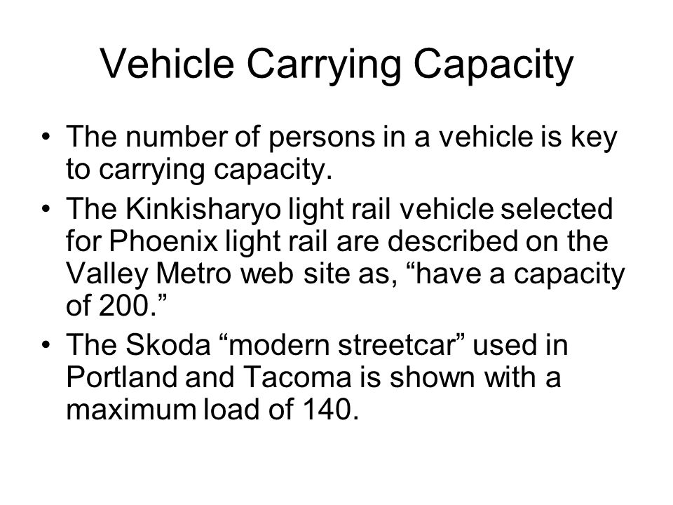 Vehicle Carrying Capacity The number of persons in a vehicle is key to carrying capacity. The Kinkisharyo light rail vehicle selected for Phoenix ligh
